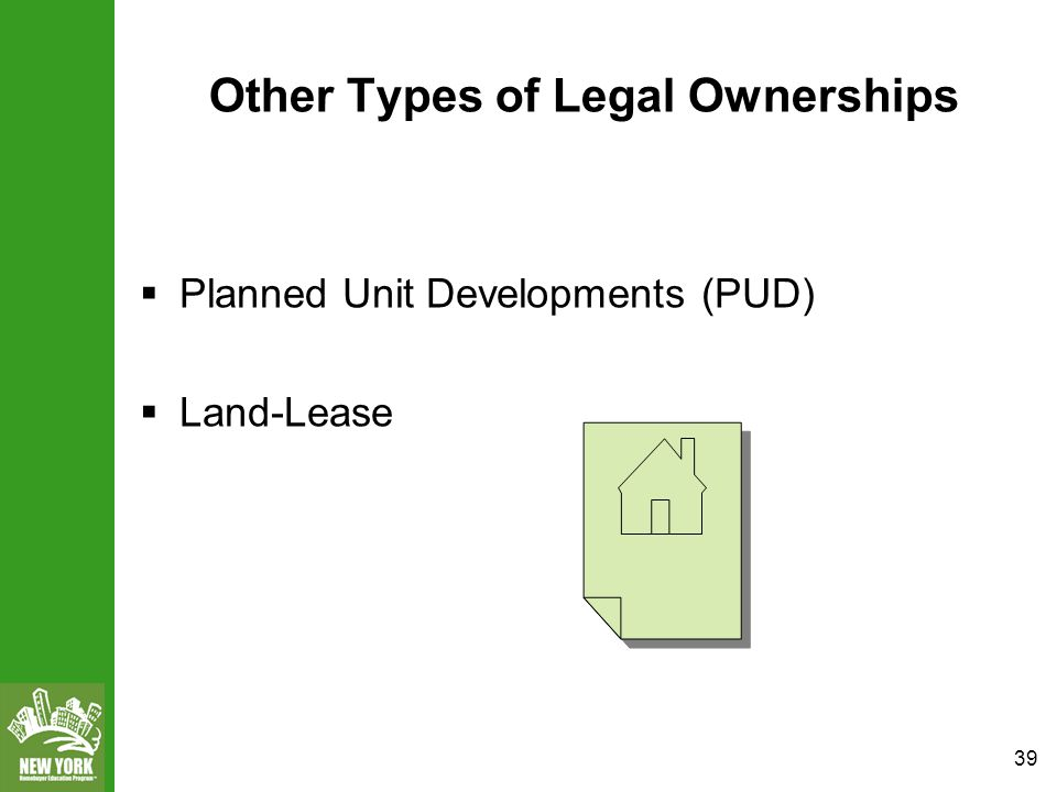 39 Other Types of Legal Ownerships  Planned Unit Developments (PUD)  Land-Lease