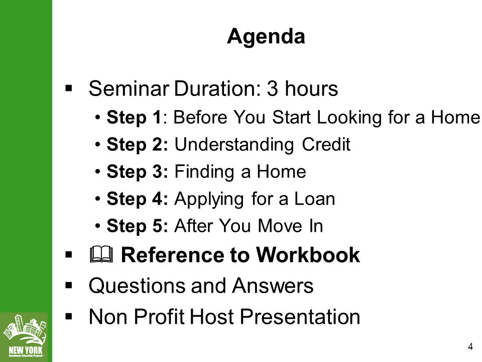 4 Agenda  Seminar Duration: 3 hours Step 1: Before You Start Looking for a Home Step 2: Understanding Credit Step 3: Finding a Home Step 4: Applying for a Loan Step 5: After You Move In  Reference to Workbook  Questions and Answers  Non Profit Host Presentation