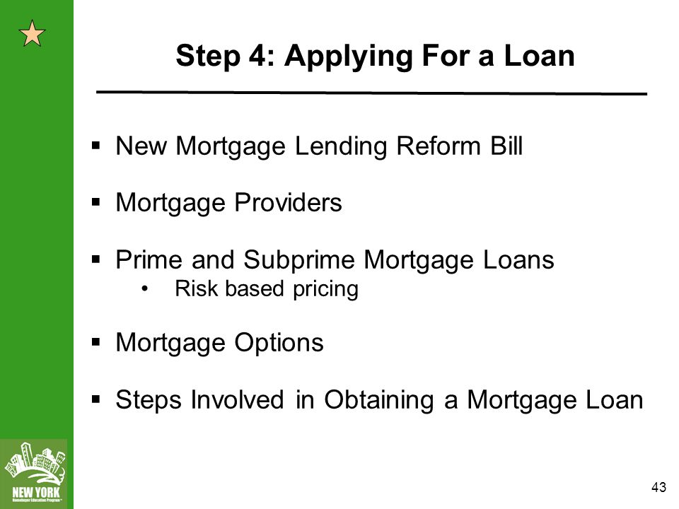43 Step 4: Applying For a Loan  New Mortgage Lending Reform Bill  Mortgage Providers  Prime and Subprime Mortgage Loans Risk based pricing  Mortgage Options  Steps Involved in Obtaining a Mortgage Loan