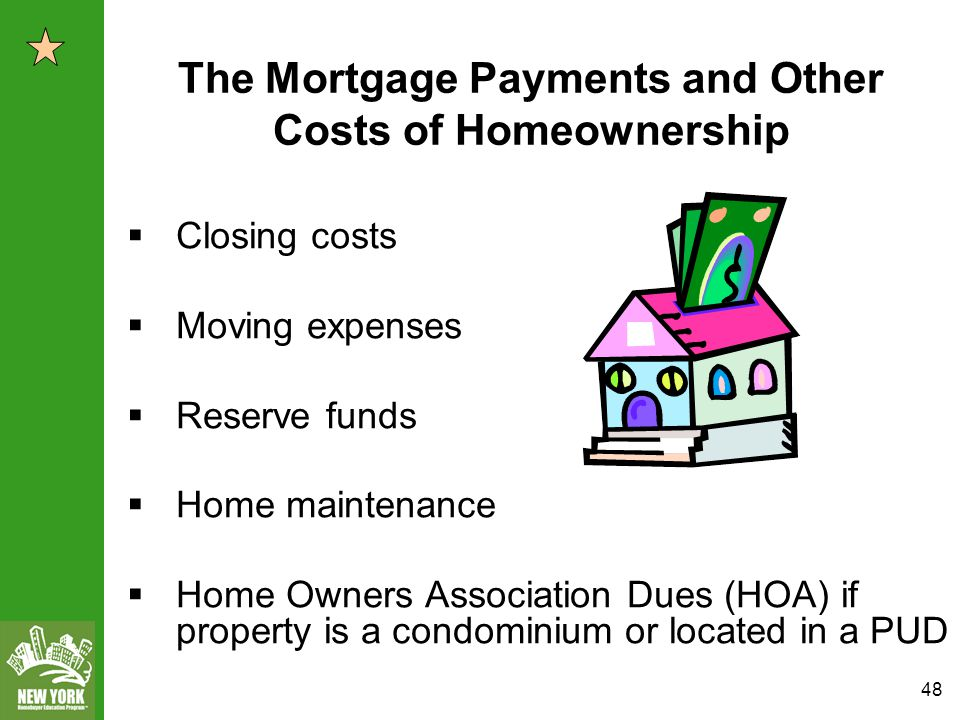 48  Closing costs  Moving expenses  Reserve funds  Home maintenance  Home Owners Association Dues (HOA) if property is a condominium or located in a PUD The Mortgage Payments and Other Costs of Homeownership