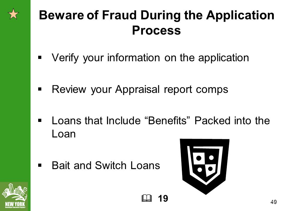 49 Beware of Fraud During the Application Process  Verify your information on the application  Review your Appraisal report comps  Loans that Include Benefits Packed into the Loan  Bait and Switch Loans  19