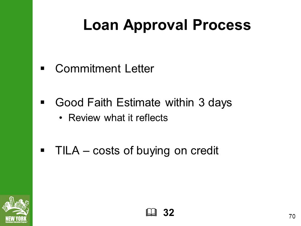 70 Loan Approval Process  Commitment Letter  Good Faith Estimate within 3 days Review what it reflects  TILA – costs of buying on credit  32