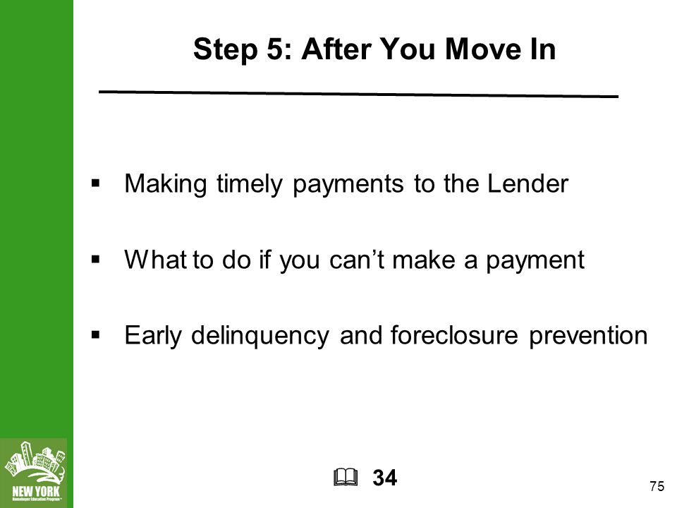 75 Step 5: After You Move In  Making timely payments to the Lender  What to do if you can't make a payment  Early delinquency and foreclosure prevention  34
