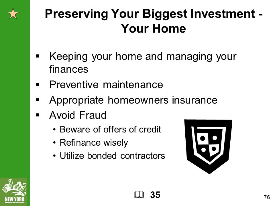 76 Preserving Your Biggest Investment - Your Home  Keeping your home and managing your finances  Preventive maintenance  Appropriate homeowners insurance  Avoid Fraud Beware of offers of credit Refinance wisely Utilize bonded contractors  35