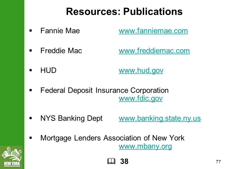 77 Resources: Publications  Fannie Mae www.fanniemae.comwww.fanniemae.com  Freddie Mac www.freddiemac.comwww.freddiemac.com  HUDwww.hud.govwww.hud.gov  Federal Deposit Insurance Corporation www.fdic.gov www.fdic.gov  NYS Banking Deptwww.banking.state.ny.uswww.banking.state.ny.us  Mortgage Lenders Association of New York www.mbany.org www.mbany.org  38