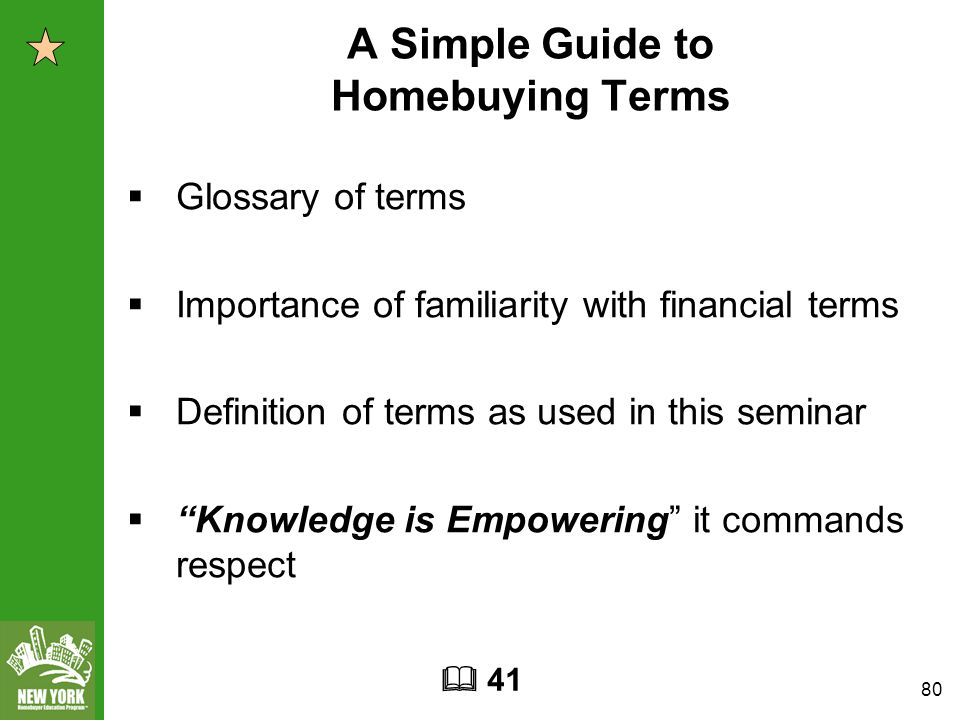80 A Simple Guide to Homebuying Terms  Glossary of terms  Importance of familiarity with financial terms  Definition of terms as used in this seminar  Knowledge is Empowering it commands respect  41