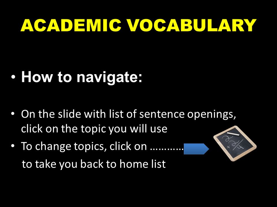 ACADEMIC VOCABULARY How to navigate: On the slide with list of sentence openings, click on the topic you will use To change topics, click on ……………. to