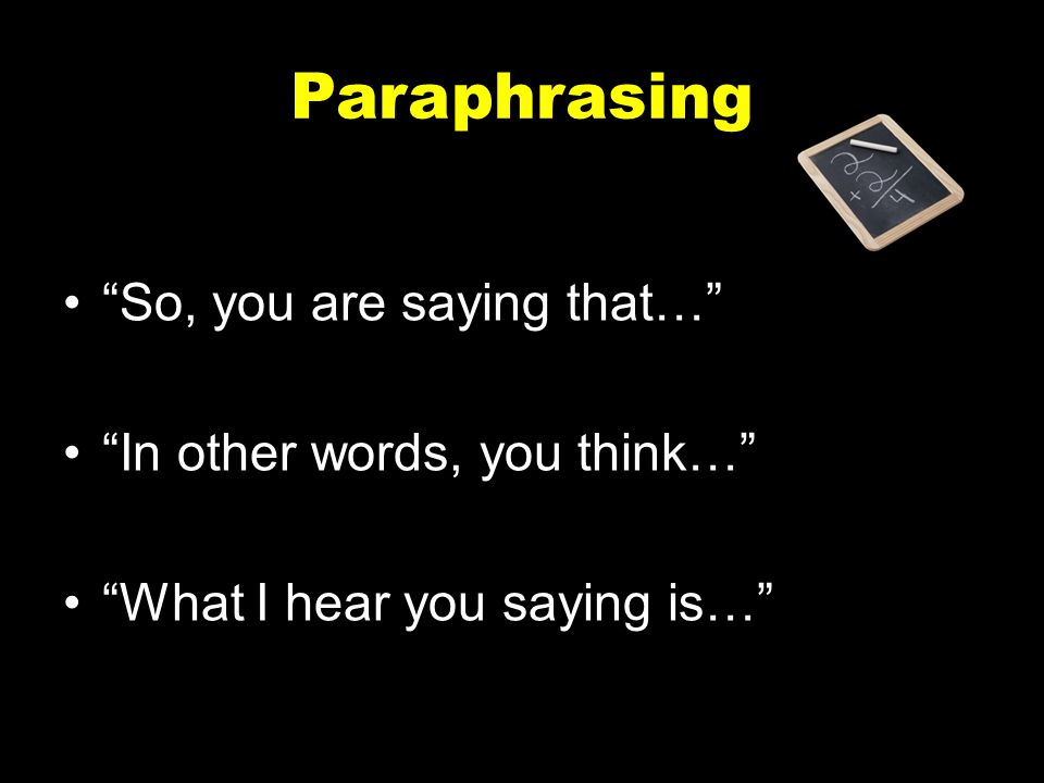 """Paraphrasing """"So, you are saying that…"""" """"In other words, you think…"""" """"What I hear you saying is…"""""""