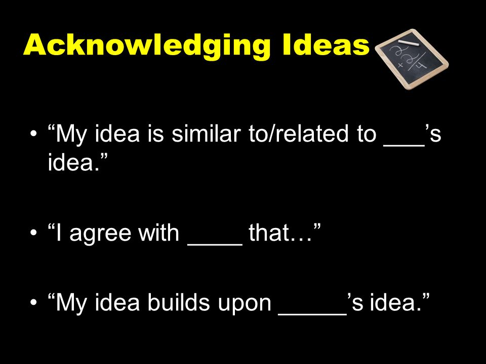 """Acknowledging Ideas """"My idea is similar to/related to ___'s idea."""" """"I agree with ____ that…"""" """"My idea builds upon _____'s idea."""""""