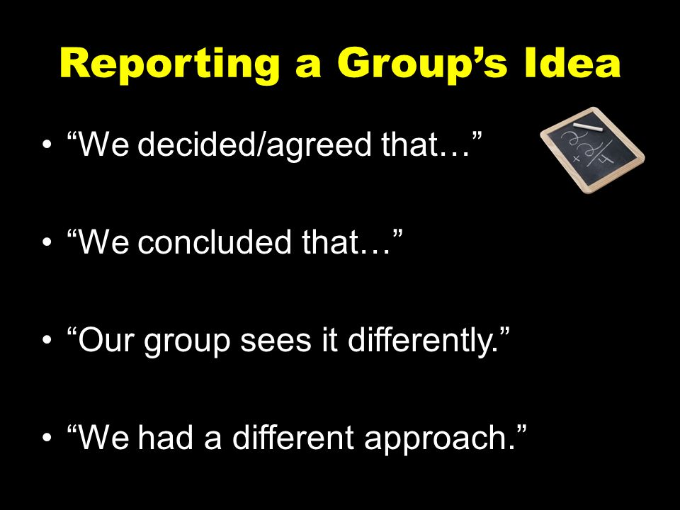 """Reporting a Group's Idea """"We decided/agreed that…"""" """"We concluded that…"""" """"Our group sees it differently."""" """"We had a different approach."""""""