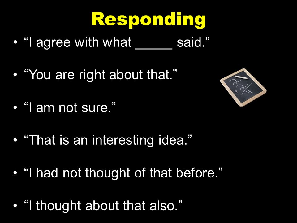 """Responding """"I agree with what _____ said."""" """"You are right about that."""" """"I am not sure."""" """"That is an interesting idea."""" """"I had not thought of that befo"""