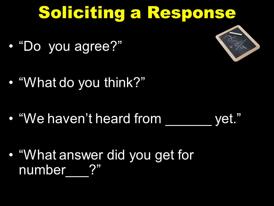 """Soliciting a Response """"Do you agree?"""" """"What do you think?"""" """"We haven't heard from ______ yet."""" """"What answer did you get for number___?"""""""