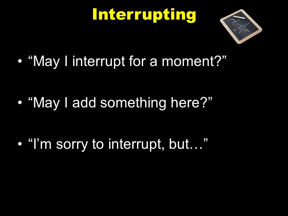 """Interrupting """"May I interrupt for a moment?"""" """"May I add something here?"""" """"I'm sorry to interrupt, but…"""""""