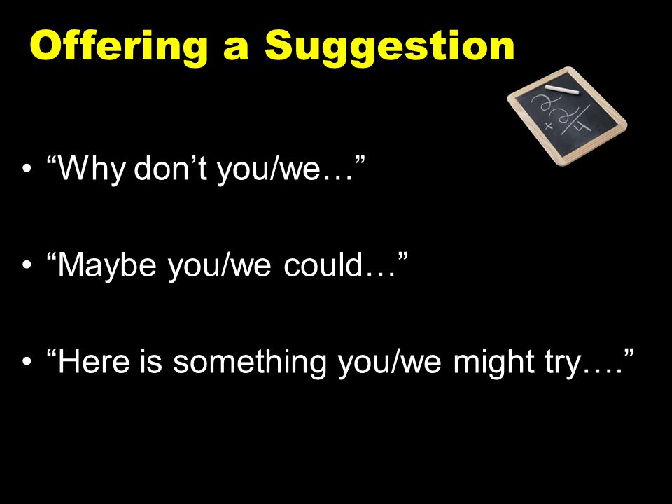 """Offering a Suggestion """"Why don't you/we…"""" """"Maybe you/we could…"""" """"Here is something you/we might try…."""""""