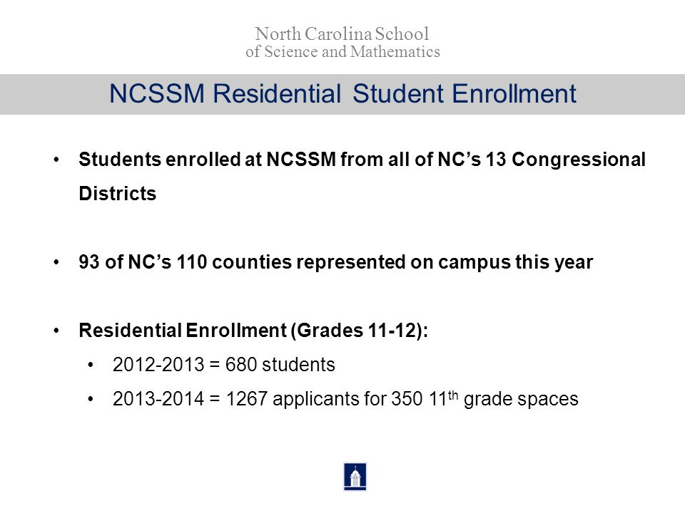NCSSM Residential Student Enrollment Students enrolled at NCSSM from all of NC's 13 Congressional Districts 93 of NC's 110 counties represented on cam