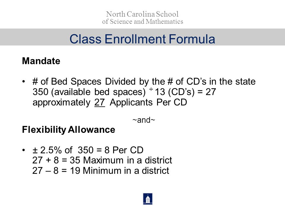 Class Enrollment Formula Mandate # of Bed Spaces Divided by the # of CD's in the state 350 (available bed spaces) ÷ 13 (CD's) = 27 approximately 27 Applicants Per CD ~and~ Flexibility Allowance ± 2.5% of 350 = 8 Per CD 27 + 8 = 35 Maximum in a district 27 – 8 = 19 Minimum in a district North Carolina School of Science and Mathematics