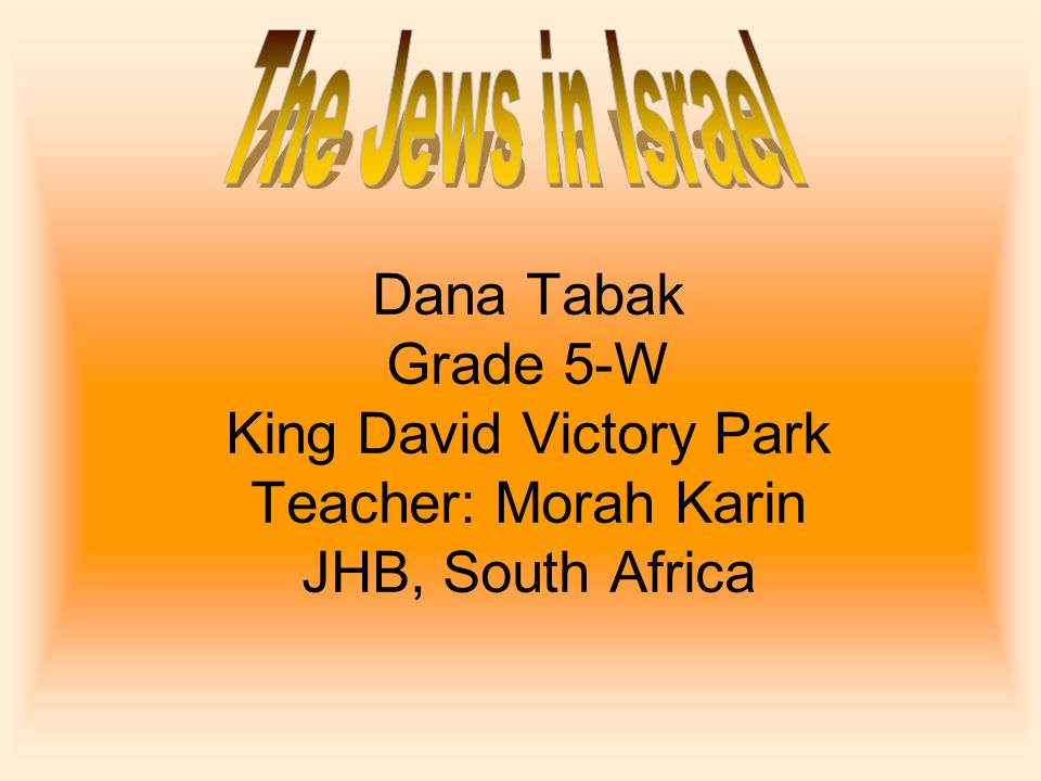 Dana Tabak Grade 5-W King David Victory Park Teacher: Morah Karin JHB, South Africa