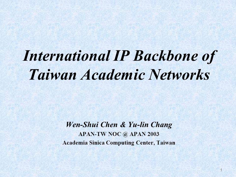 1 International IP Backbone of Taiwan Academic Networks Wen-Shui Chen & Yu-lin Chang APAN-TW NOC @ APAN 2003 Academia Sinica Computing Center, Taiwan