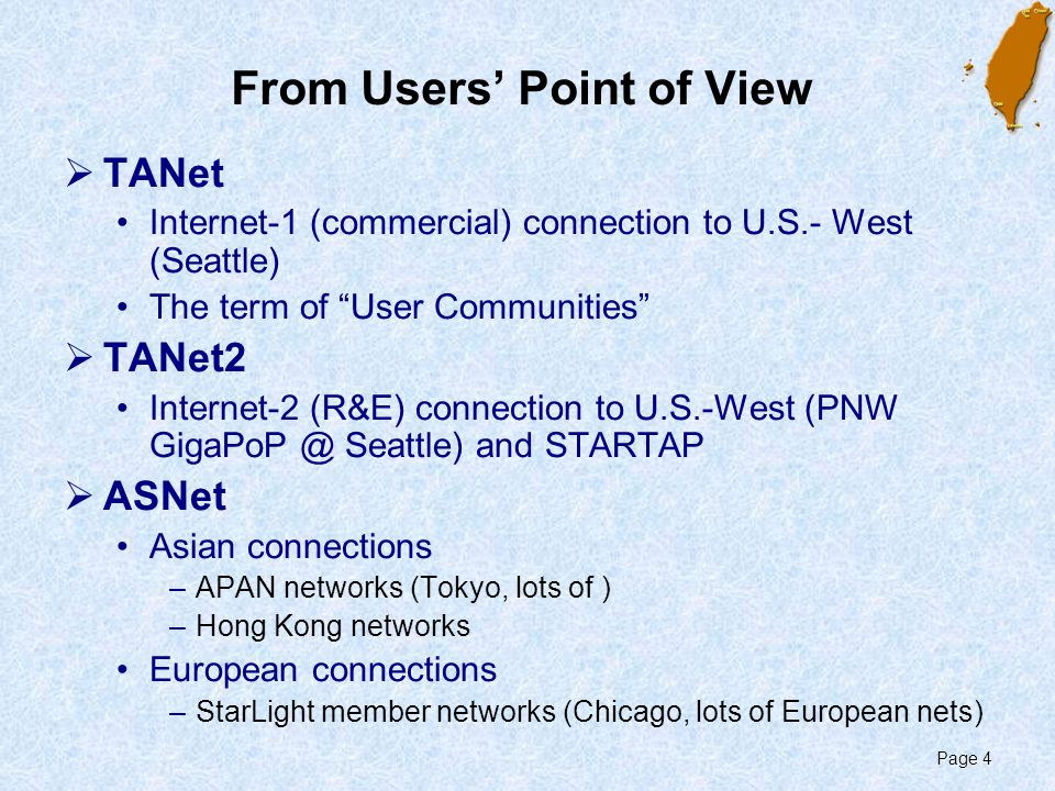 Page 4 From Users' Point of View  TANet Internet-1 (commercial) connection to U.S.- West (Seattle) The term of User Communities  TANet2 Internet-2 (R&E) connection to U.S.-West (PNW GigaPoP @ Seattle) and STARTAP  ASNet Asian connections –APAN networks (Tokyo, lots of ) –Hong Kong networks European connections –StarLight member networks (Chicago, lots of European nets)