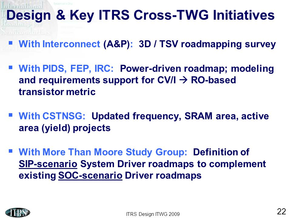 ITRS Design ITWG 2009 22 Design & Key ITRS Cross-TWG Initiatives  With Interconnect (A&P): 3D / TSV roadmapping survey  With PIDS, FEP, IRC: Power-driven roadmap; modeling and requirements support for CV/I  RO-based transistor metric  With CSTNSG: Updated frequency, SRAM area, active area (yield) projects  With More Than Moore Study Group: Definition of SIP-scenario System Driver roadmaps to complement existing SOC-scenario Driver roadmaps