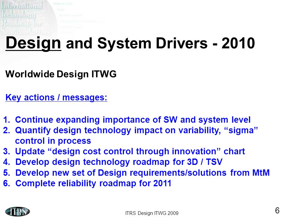 ITRS Design ITWG 2009 6 Design and System Drivers - 2010 Worldwide Design ITWG Key actions / messages: 1.Continue expanding importance of SW and system level 2.Quantify design technology impact on variability, sigma control in process 3.Update design cost control through innovation chart 4.