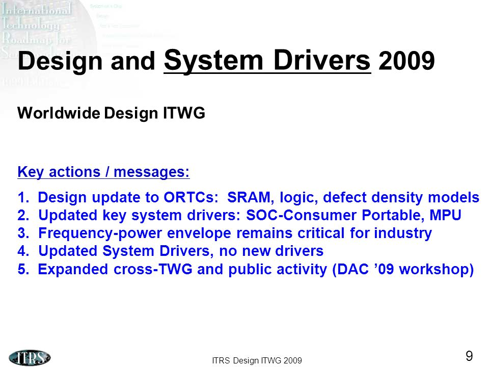 ITRS Design ITWG 2009 9 Design and System Drivers 2009 Worldwide Design ITWG Key actions / messages: 1.Design update to ORTCs: SRAM, logic, defect density models 2.