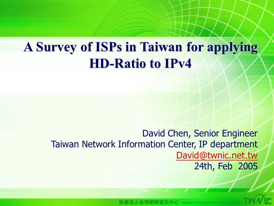1 A Survey of ISPs in Taiwan for applying HD-Ratio to IPv4 David Chen, Senior Engineer Taiwan Network Information Center, IP department David@twnic.net.tw 24th, Feb 2005