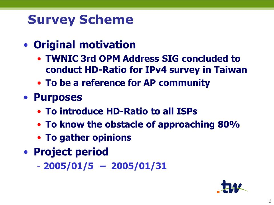 3 Survey Scheme Original motivation TWNIC 3rd OPM Address SIG concluded to conduct HD-Ratio for IPv4 survey in Taiwan To be a reference for AP community Purposes To introduce HD-Ratio to all ISPs To know the obstacle of approaching 80% To gather opinions Project period - 2005/01/5 – 2005/01/31