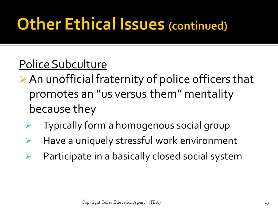"Police Subculture  An unofficial fraternity of police officers that promotes an ""us versus them"" mentality because they  Typically form a homogenous"