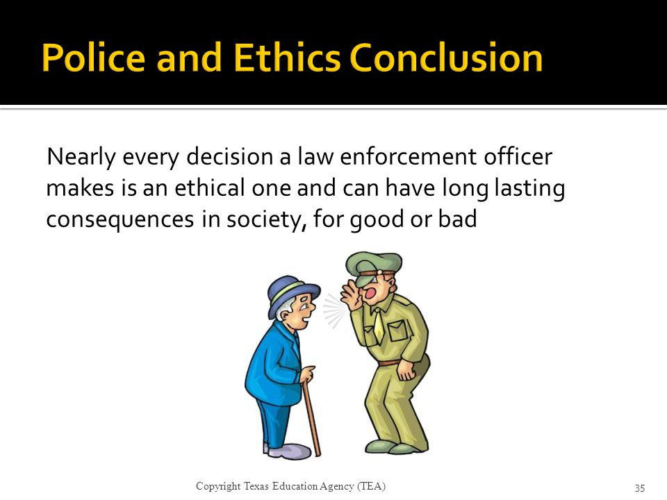 Nearly every decision a law enforcement officer makes is an ethical one and can have long lasting consequences in society, for good or bad 35 Copyrigh