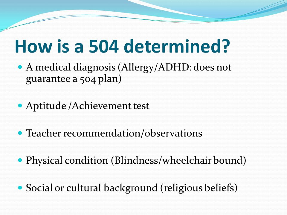 How is a 504 determined? A medical diagnosis (Allergy/ADHD: does not guarantee a 504 plan) Aptitude /Achievement test Teacher recommendation/observati