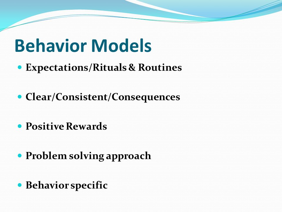 Behavior Models Expectations/Rituals & Routines Clear/Consistent/Consequences Positive Rewards Problem solving approach Behavior specific