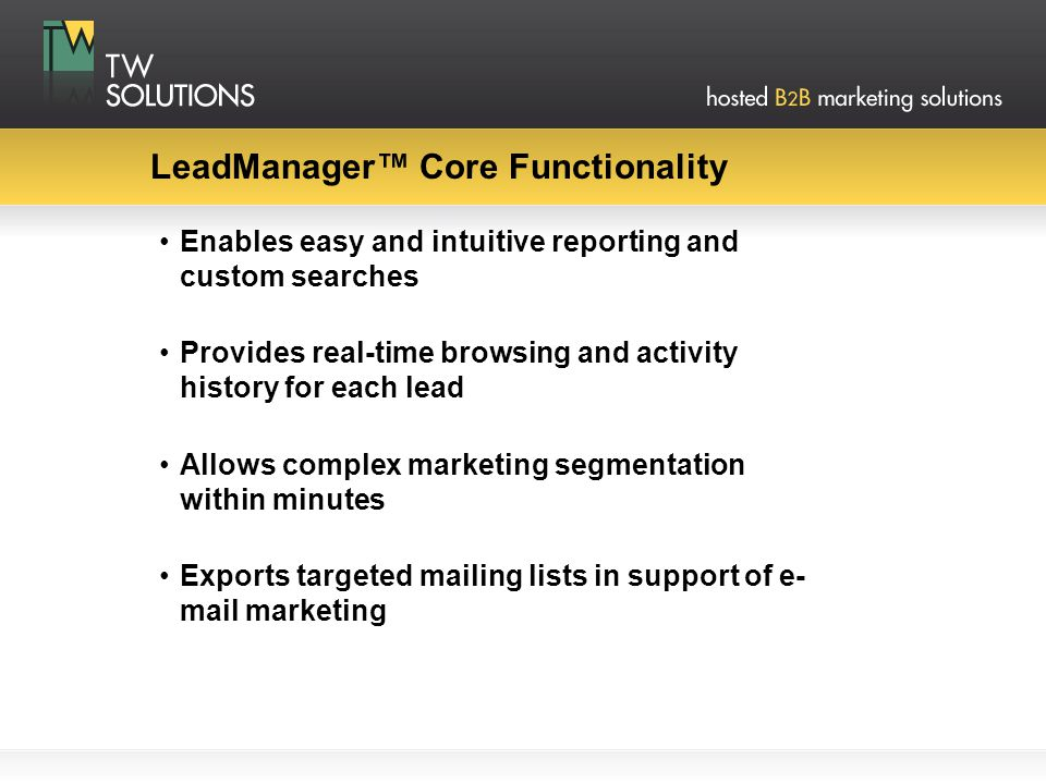 LeadManager™ Core Functionality Enables easy and intuitive reporting and custom searches Provides real-time browsing and activity history for each lead Allows complex marketing segmentation within minutes Exports targeted mailing lists in support of e- mail marketing