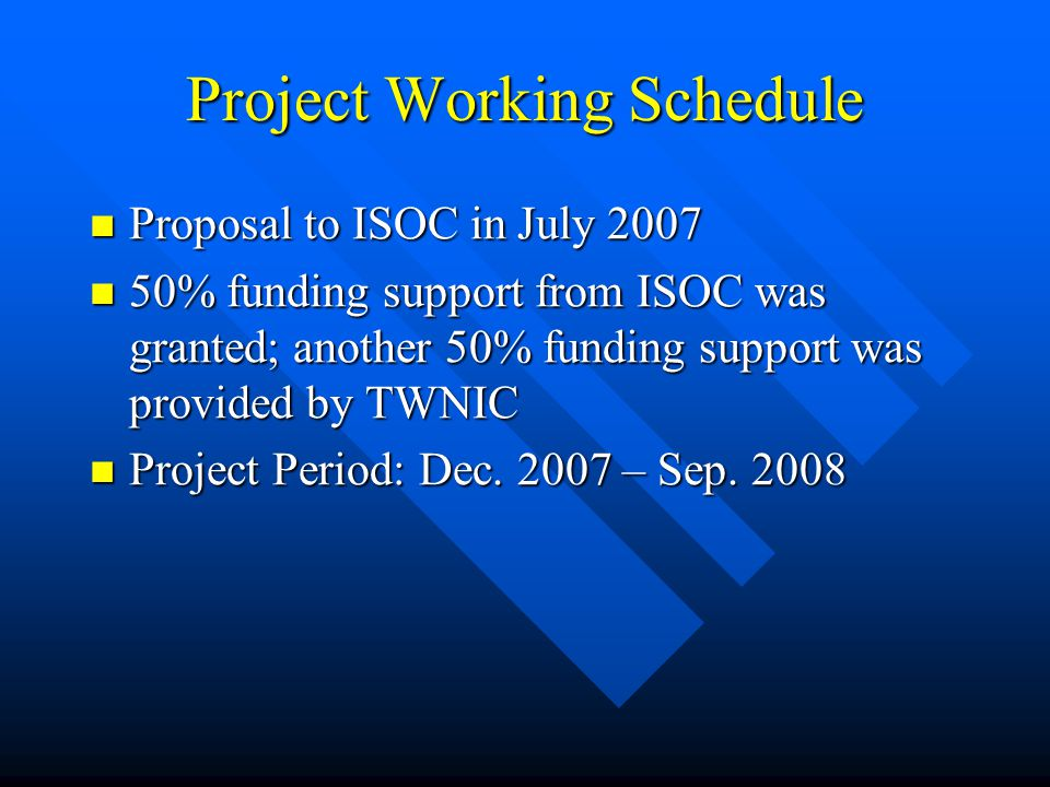 Project Working Schedule Proposal to ISOC in July 2007 Proposal to ISOC in July 2007 50% funding support from ISOC was granted; another 50% funding support was provided by TWNIC 50% funding support from ISOC was granted; another 50% funding support was provided by TWNIC Project Period: Dec.
