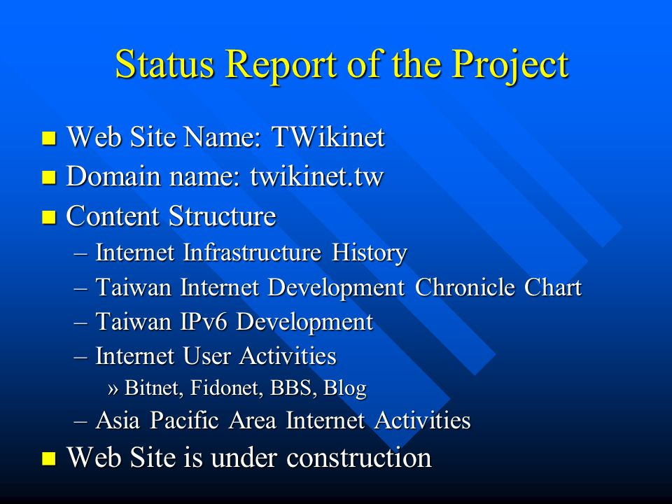 Status Report of the Project Status Report of the Project Web Site Name: TWikinet Web Site Name: TWikinet Domain name: twikinet.tw Domain name: twikinet.tw Content Structure Content Structure –Internet Infrastructure History –Taiwan Internet Development Chronicle Chart –Taiwan IPv6 Development –Internet User Activities »Bitnet, Fidonet, BBS, Blog –Asia Pacific Area Internet Activities Web Site is under construction Web Site is under construction