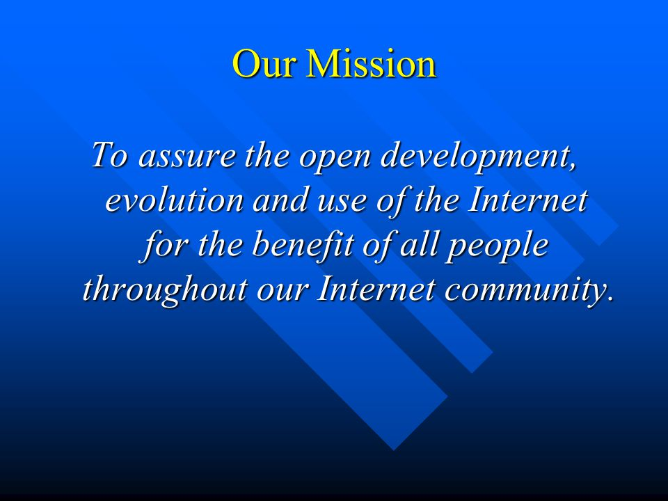 Our Mission To assure the open development, evolution and use of the Internet for the benefit of all people throughout our Internet community.