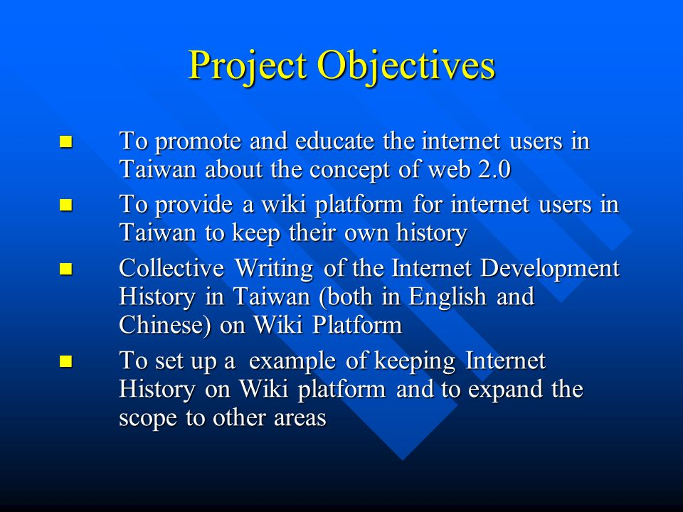Project Objectives To promote and educate the internet users in Taiwan about the concept of web 2.0 To promote and educate the internet users in Taiwan about the concept of web 2.0 To provide a wiki platform for internet users in Taiwan to keep their own history To provide a wiki platform for internet users in Taiwan to keep their own history Collective Writing of the Internet Development History in Taiwan (both in English and Chinese) on Wiki Platform Collective Writing of the Internet Development History in Taiwan (both in English and Chinese) on Wiki Platform To set up a example of keeping Internet History on Wiki platform and to expand the scope to other areas To set up a example of keeping Internet History on Wiki platform and to expand the scope to other areas
