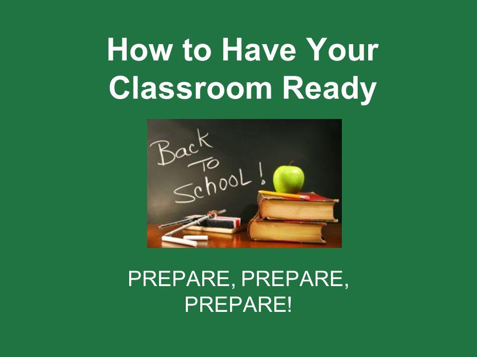 How to Have Your Classroom Ready PREPARE, PREPARE, PREPARE!