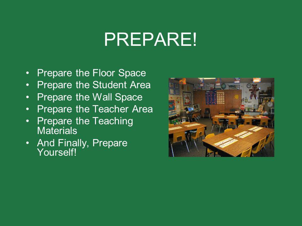 PREPARE! Prepare the Floor Space Prepare the Student Area Prepare the Wall Space Prepare the Teacher Area Prepare the Teaching Materials And Finally,