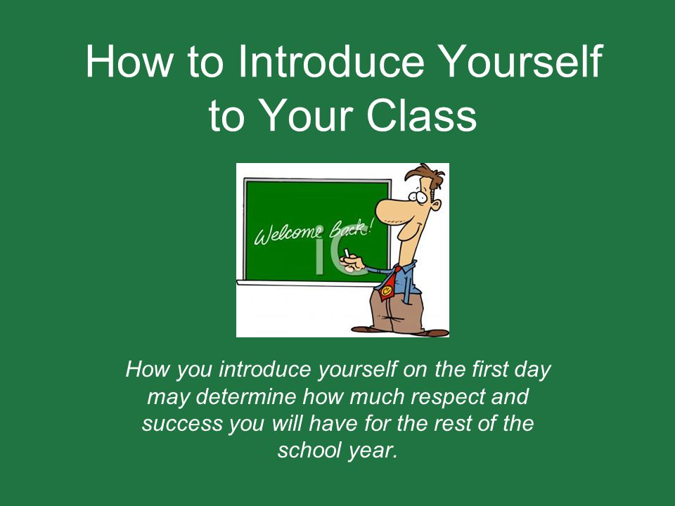 How to Introduce Yourself to Your Class How you introduce yourself on the first day may determine how much respect and success you will have for the r