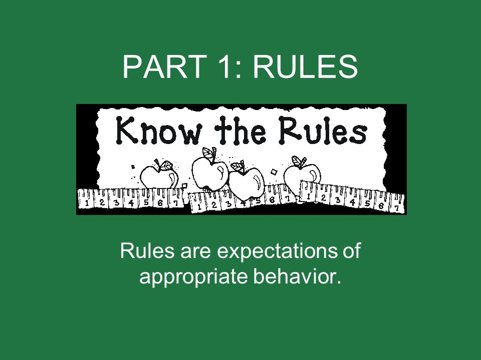 PART 1: RULES Rules are expectations of appropriate behavior.