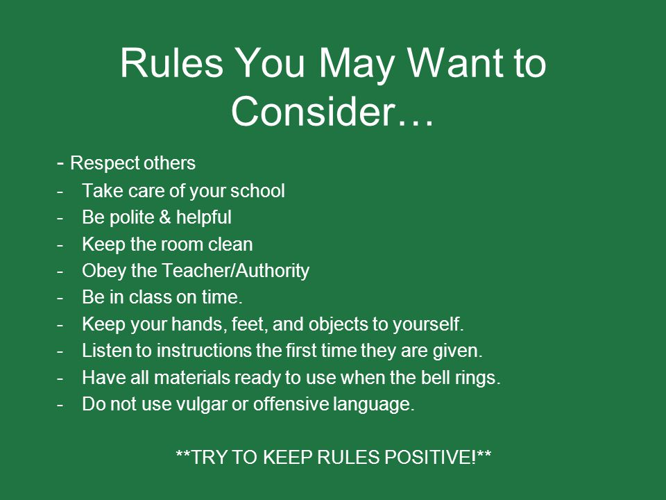 Rules You May Want to Consider… - Respect others -Take care of your school -Be polite & helpful -Keep the room clean -Obey the Teacher/Authority -Be i