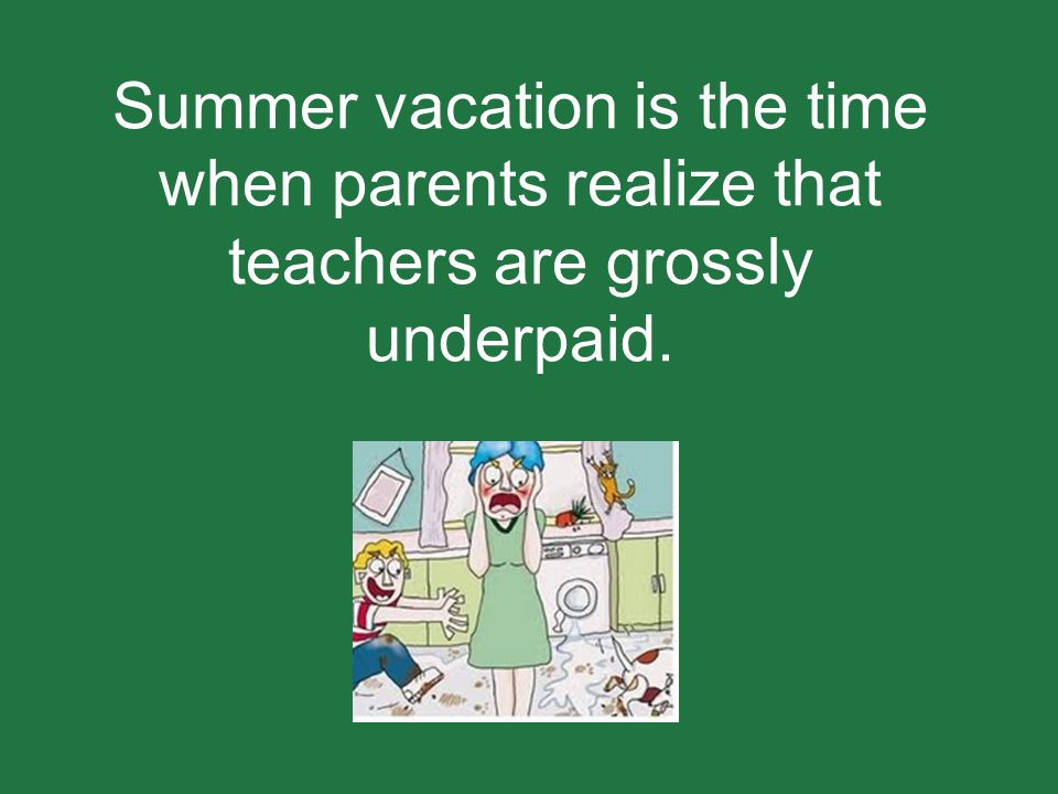 Summer vacation is the time when parents realize that teachers are grossly underpaid.