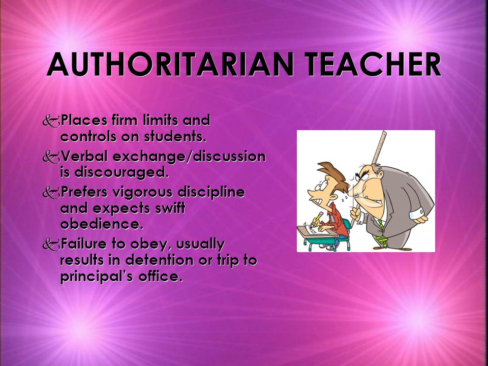 AUTHORITARIAN TEACHER k Places firm limits and controls on students. k Verbal exchange/discussion is discouraged. k Prefers vigorous discipline and ex