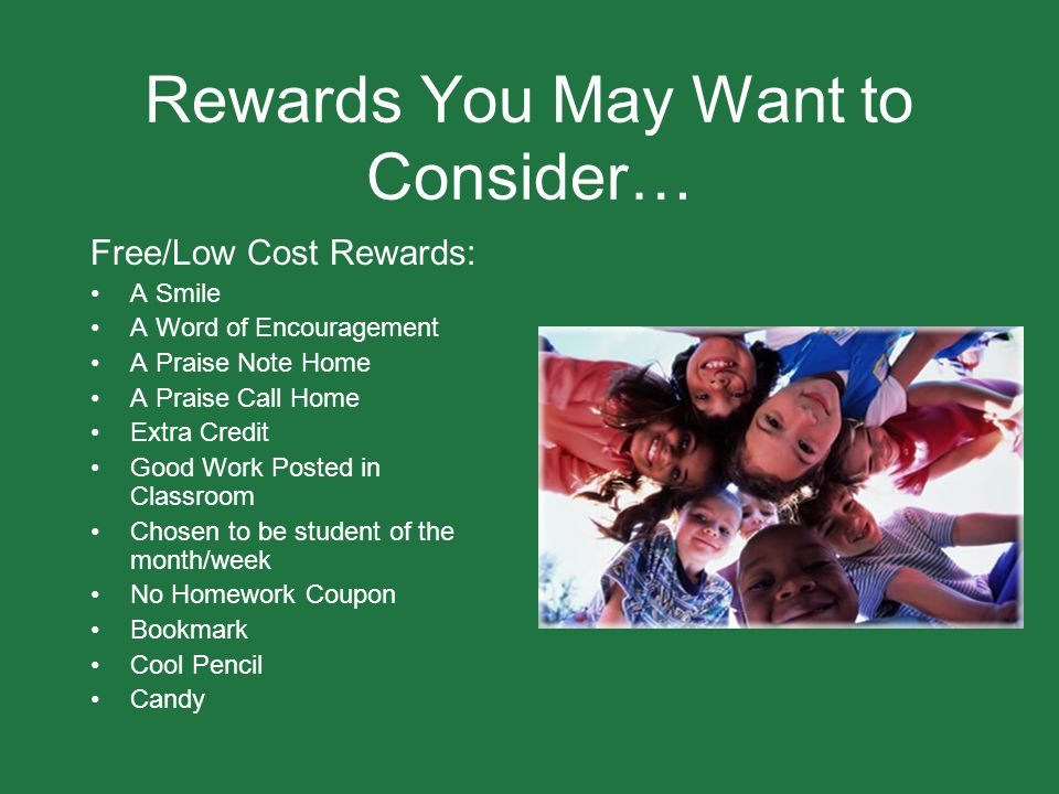 Rewards You May Want to Consider… Free/Low Cost Rewards: A Smile A Word of Encouragement A Praise Note Home A Praise Call Home Extra Credit Good Work