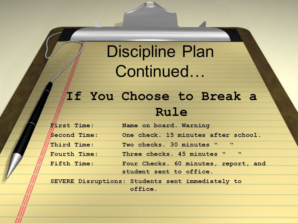 Discipline Plan Continued… If You Choose to Break a Rule First Time: Name on board. Warning Second Time: One check. 15 minutes after school. Third Tim
