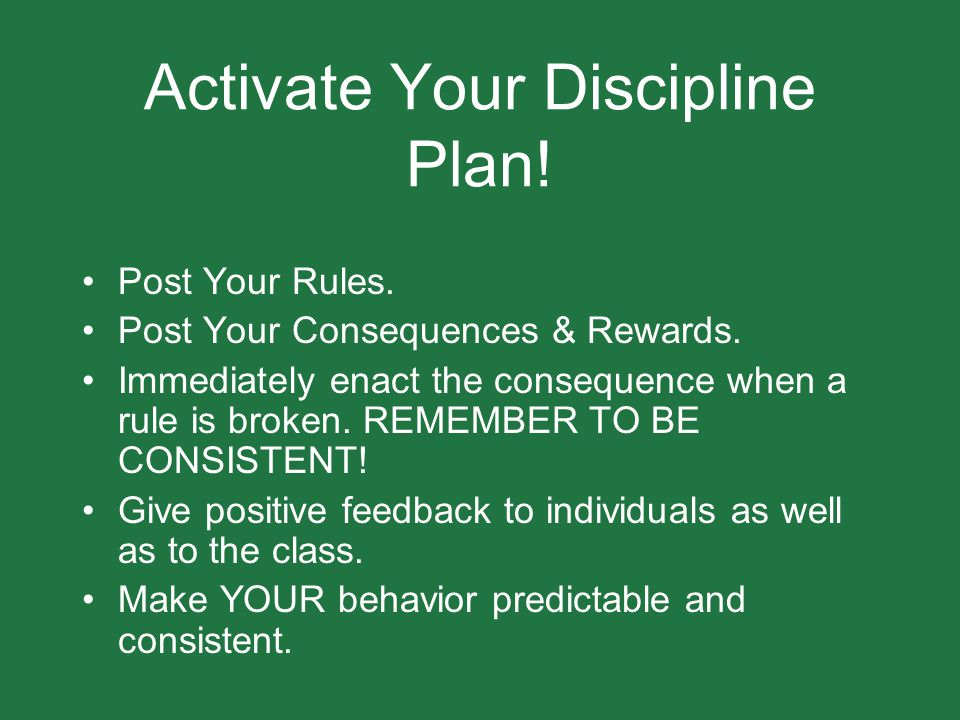 Activate Your Discipline Plan! Post Your Rules. Post Your Consequences & Rewards. Immediately enact the consequence when a rule is broken. REMEMBER TO