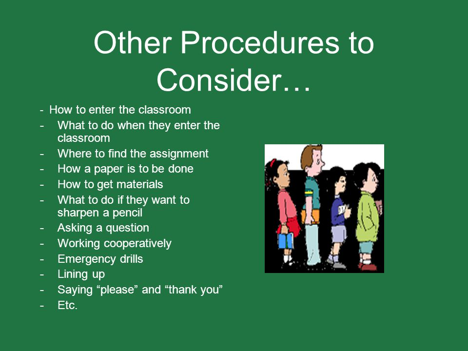Other Procedures to Consider… - How to enter the classroom -What to do when they enter the classroom -Where to find the assignment -How a paper is to