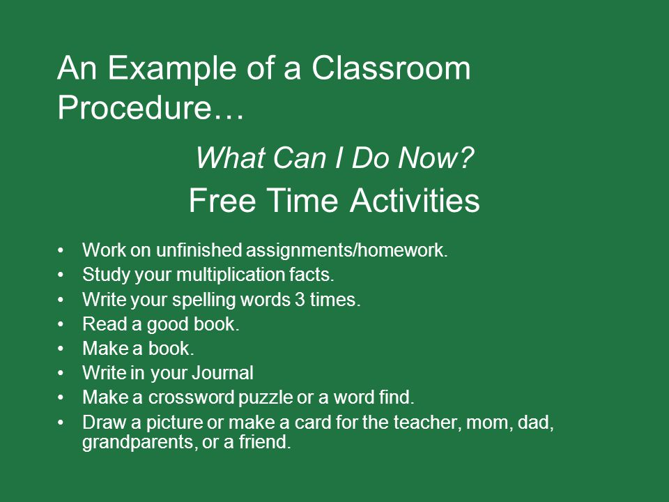 An Example of a Classroom Procedure… What Can I Do Now? Free Time Activities Work on unfinished assignments/homework. Study your multiplication facts.