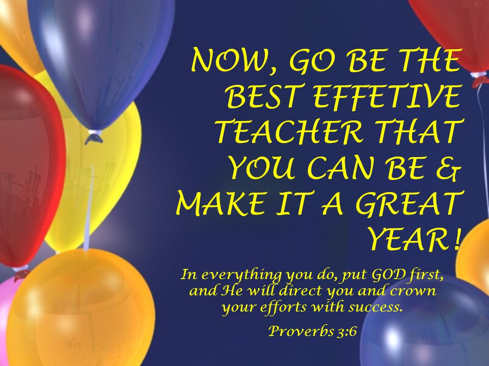 NOW, GO BE THE BEST EFFETIVE TEACHER THAT YOU CAN BE & MAKE IT A GREAT YEAR! In everything you do, put GOD first, and He will direct you and crown you